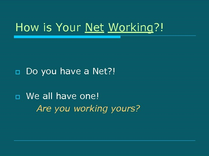 How is Your Net Working? ! o o Do you have a Net? !