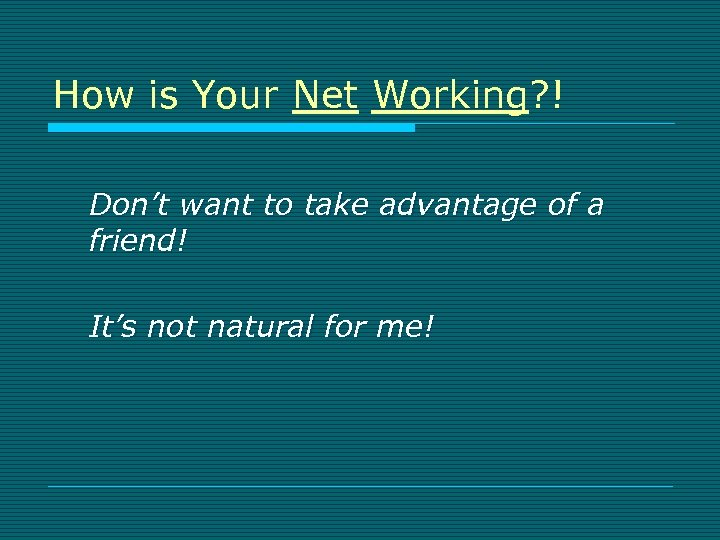 How is Your Net Working? ! Don't want to take advantage of a friend!