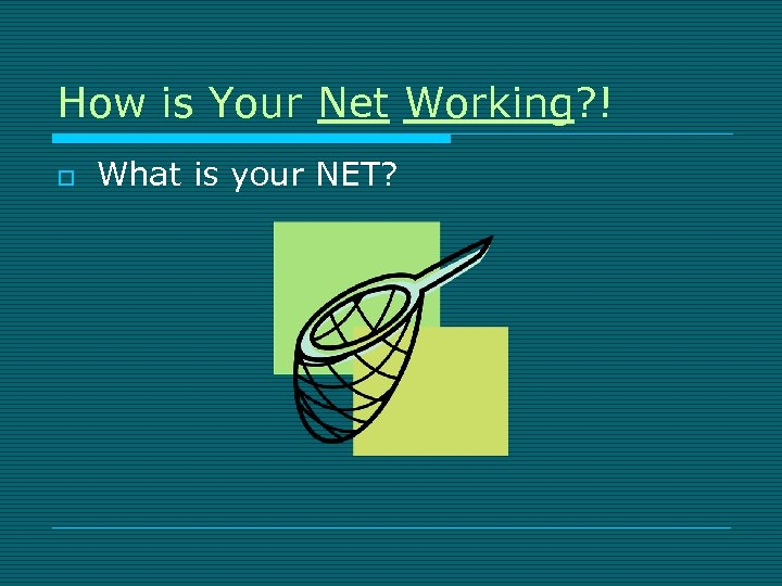 How is Your Net Working? ! o What is your NET?