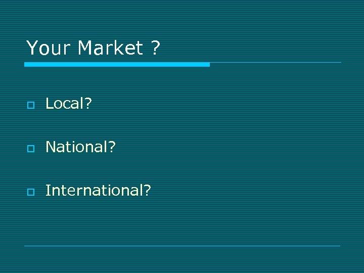 Your Market ? o Local? o National? o International?