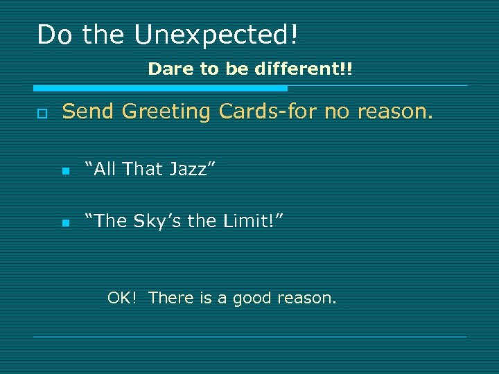Do the Unexpected! Dare to be different!! o Send Greeting Cards-for no reason. n
