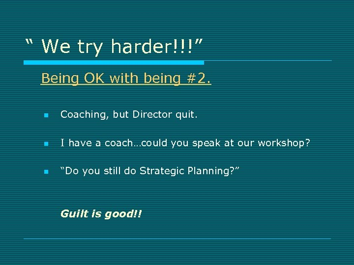 """"""" We try harder!!!"""" Being OK with being #2. n Coaching, but Director quit."""