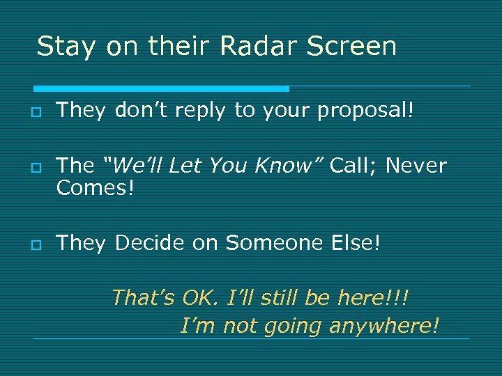 Stay on their Radar Screen o o o They don't reply to your proposal!