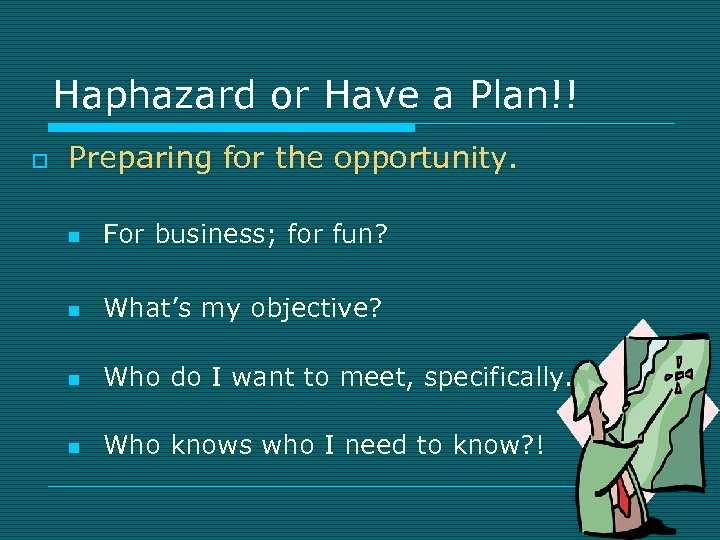 Haphazard or Have a Plan!! o Preparing for the opportunity. n For business; for