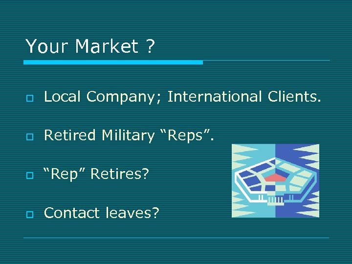 """Your Market ? o Local Company; International Clients. o Retired Military """"Reps"""". o """"Rep"""""""