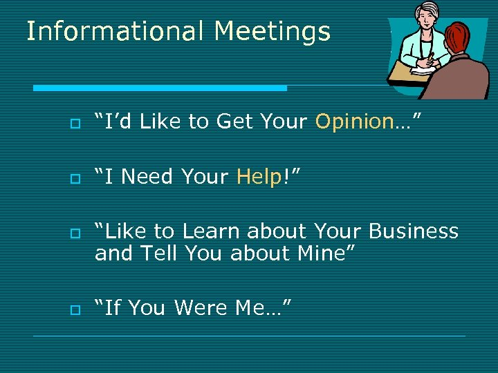"""Informational Meetings o """"I'd Like to Get Your Opinion…"""" o """"I Need Your Help!"""""""