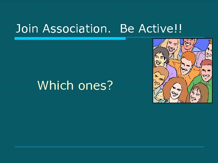 Join Association. Be Active!! Which ones?