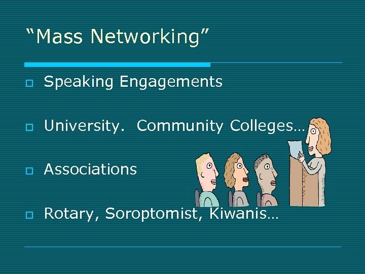 """Mass Networking"" o Speaking Engagements o University. Community Colleges… o Associations o Rotary, Soroptomist,"