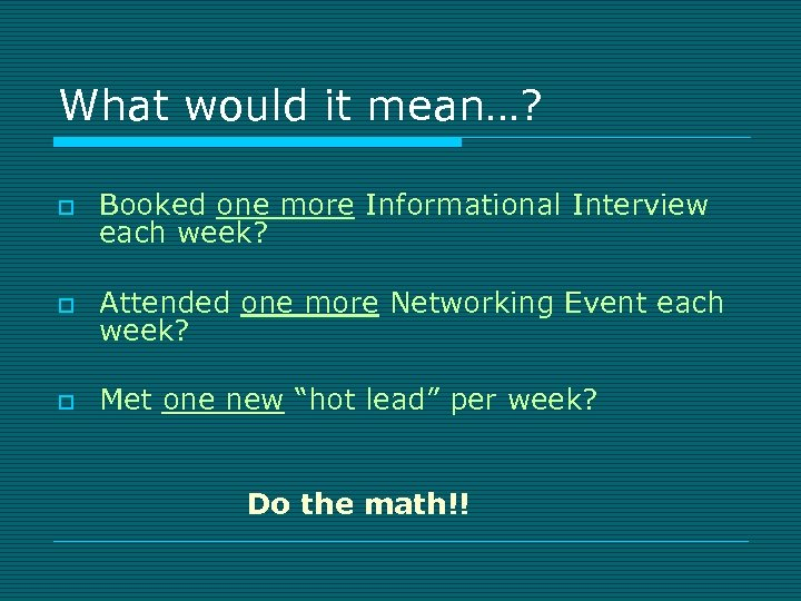 What would it mean…? o Booked one more Informational Interview each week? o Attended