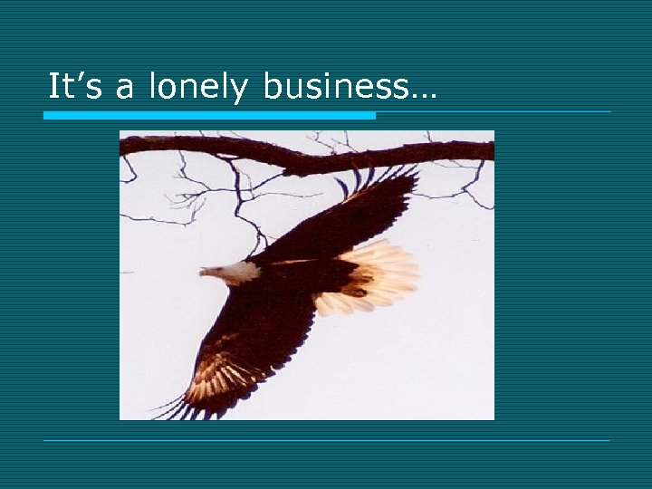 It's a lonely business…