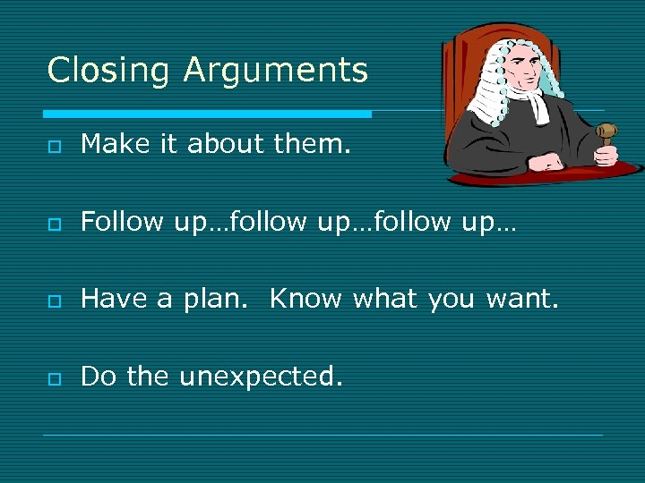 Closing Arguments o Make it about them. o Follow up…follow up… o Have a