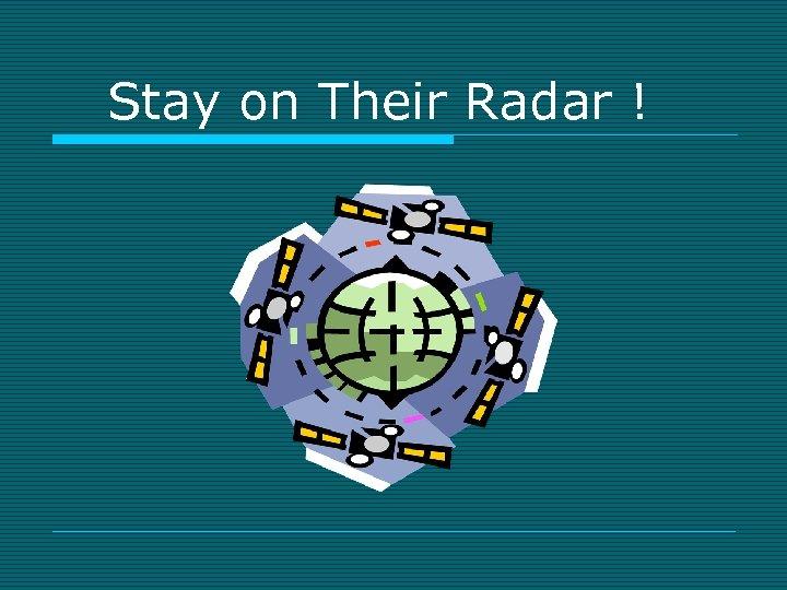 Stay on Their Radar !