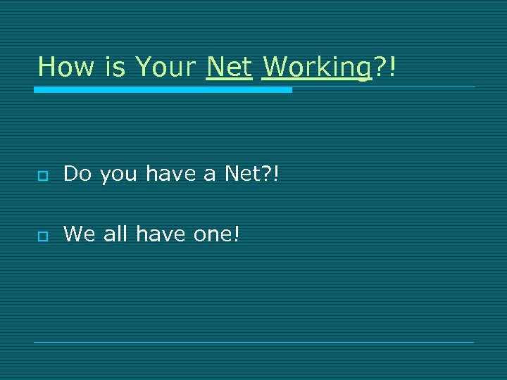 How is Your Net Working? ! o Do you have a Net? ! o