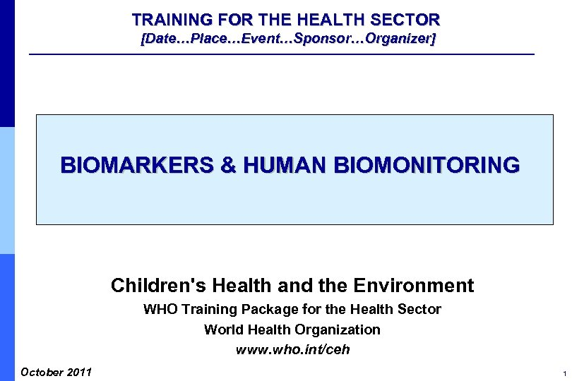 TRAINING FOR THE HEALTH SECTOR [Date…Place…Event…Sponsor…Organizer] BIOMARKERS & HUMAN BIOMONITORING Children's Health and the