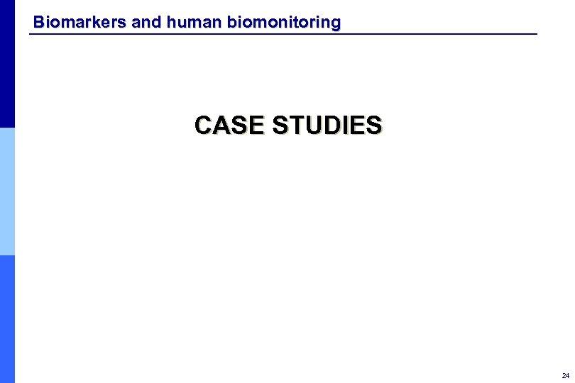 Biomarkers and human biomonitoring CASE STUDIES 24