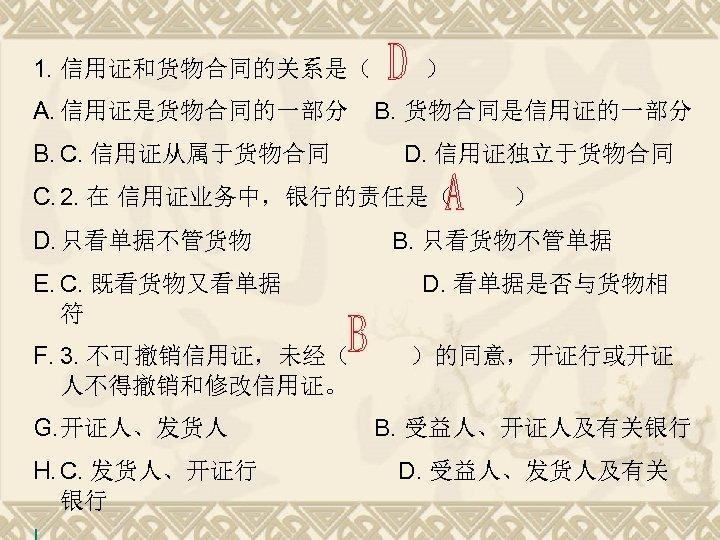 1. 信用证和货物合同的关系是( A. 信用证是货物合同的一部分 B. C. 信用证从属于货物合同 ) B. 货物合同是信用证的一部分 D. 信用证独立于货物合同 C. 2.