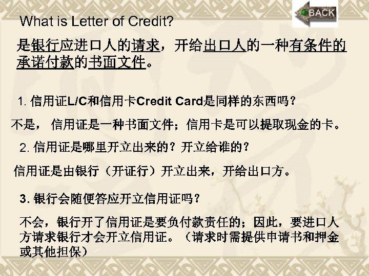What is Letter of Credit? 是银行应进口人的请求,开给出口人的一种有条件的 承诺付款的书面文件。 1. 信用证L/C和信用卡Credit Card是同样的东西吗? 不是, 信用证是一种书面文件;信用卡是可以提取现金的卡。 2. 信用证是哪里开立出来的?开立给谁的?