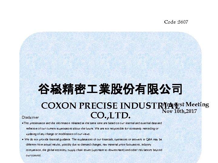 Code: 3607 谷崧精密 業股份有限公司 Anasyst COXON PRECISE INDUSTRIAL Meeting Nov 10 th, 2017 CO.
