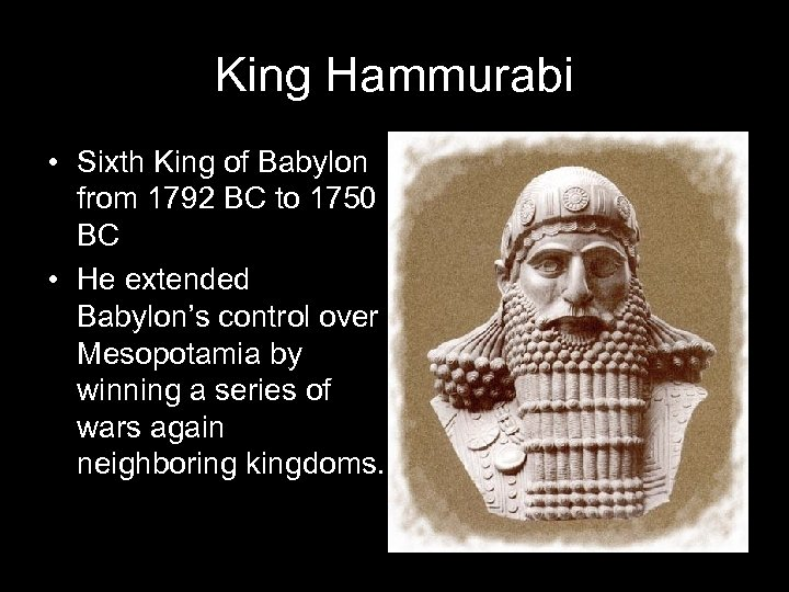 King Hammurabi • Sixth King of Babylon from 1792 BC to 1750 BC •