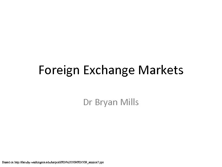 Foreign Exchange Markets Dr Bryan Mills Based on http: //faculty. washington. edu/karpoff/FIN%20509/FIN 509_session 7.