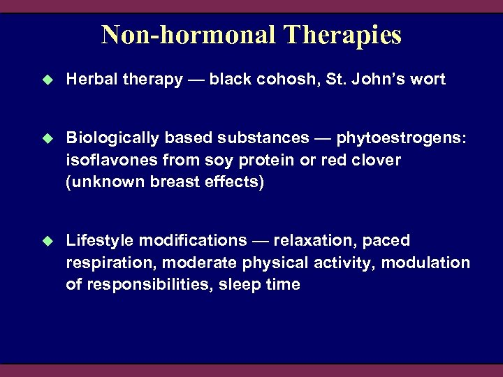 Non-hormonal Therapies u Herbal therapy — black cohosh, St. John's wort u Biologically based