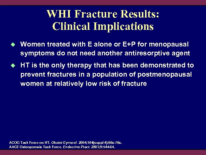 WHI Fracture Results: Clinical Implications u Women treated with E alone or E+P for