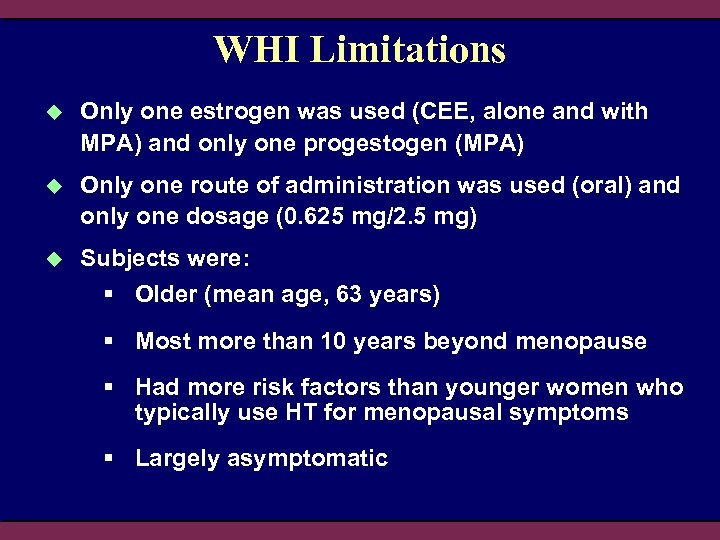 WHI Limitations u Only one estrogen was used (CEE, alone and with MPA) and