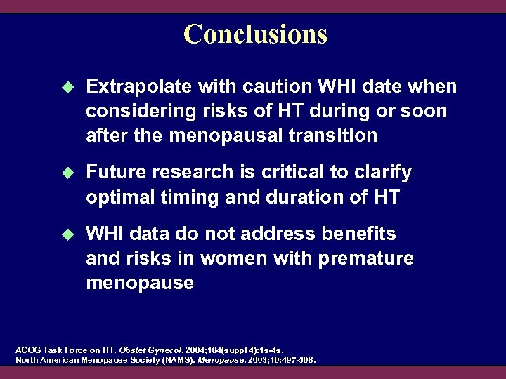 Conclusions u Extrapolate with caution WHI date when considering risks of HT during or