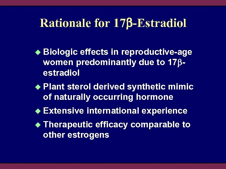 Rationale for 17 -Estradiol u Biologic effects in reproductive-age women predominantly due to 17