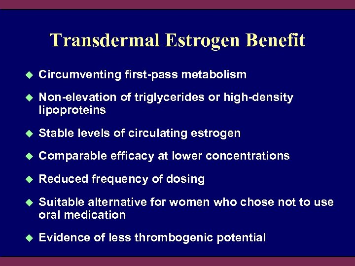 Transdermal Estrogen Benefit u Circumventing first-pass metabolism u Non-elevation of triglycerides or high-density lipoproteins