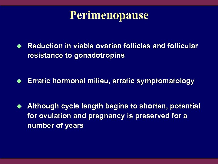 Perimenopause u Reduction in viable ovarian follicles and follicular resistance to gonadotropins u Erratic