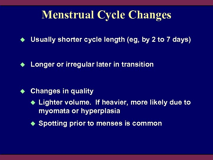 Menstrual Cycle Changes u Usually shorter cycle length (eg, by 2 to 7 days)