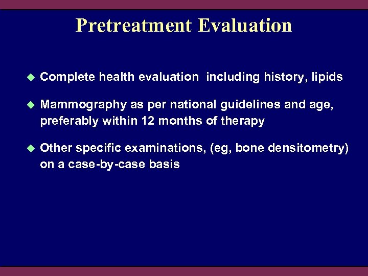 Pretreatment Evaluation u Complete health evaluation including history, lipids u Mammography as per national