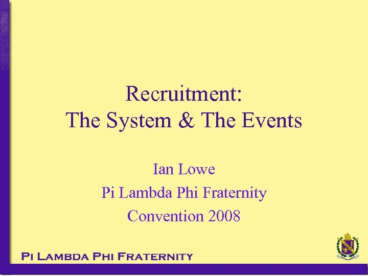 Recruitment: The System & The Events Ian Lowe Pi Lambda Phi Fraternity Convention 2008