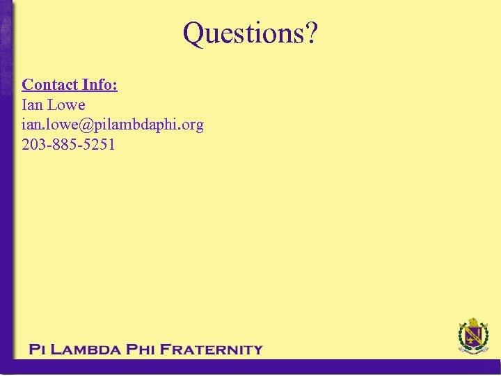 Questions? Contact Info: Ian Lowe ian. lowe@pilambdaphi. org 203 -885 -5251