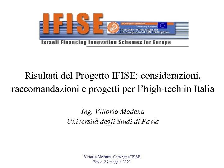 Risultati del Progetto IFISE: considerazioni, raccomandazioni e progetti per l'high-tech in Italia Ing. Vittorio