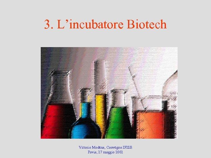 3. L'incubatore Biotech Vittorio Modena, Convegno IFISE Pavia, 27 maggio 2002
