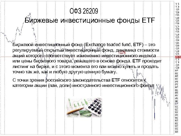 Биржевые инвестиционные фонды ETF Биржевой инвестиционный фонд (Exchange teaded fund, ETF) – это регулируемый