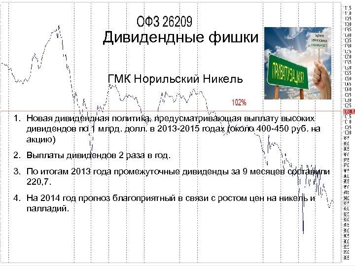 Дивидендные фишки ГМК Норильский Никель 1. Новая дивидендная политика, предусматривающая выплату высоких дивидендов по