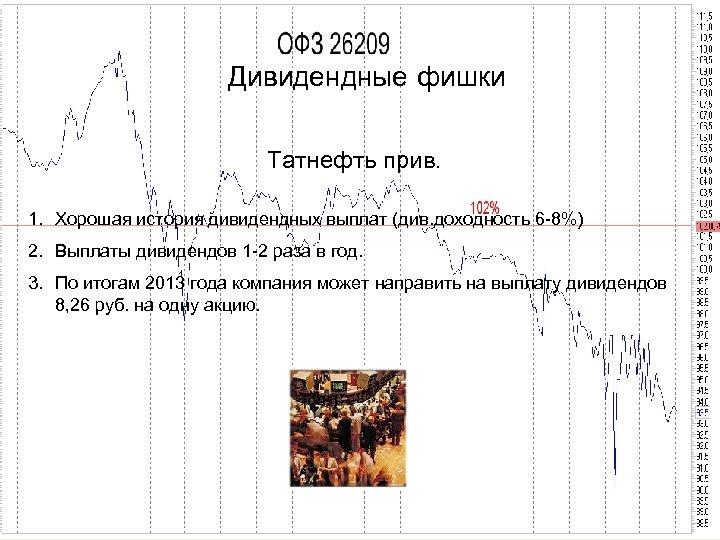 Дивидендные фишки Татнефть прив. 1. Хорошая история дивидендных выплат (див. доходность 6 -8%) 2.