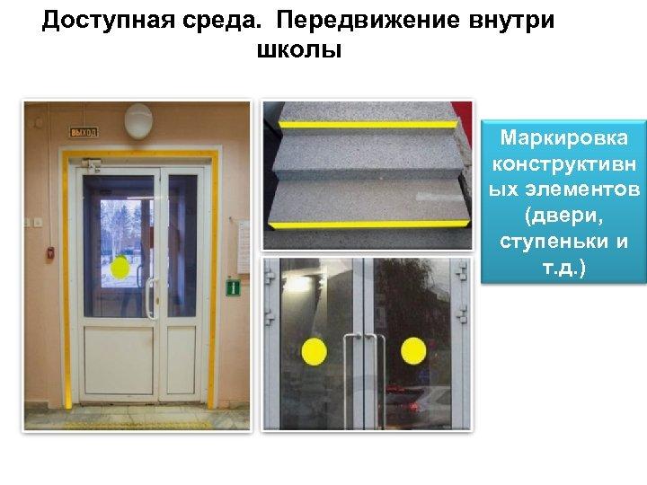 Доступная среда. Передвижение внутри школы Маркировка конструктивн ых элементов (двери, ступеньки и т. д.