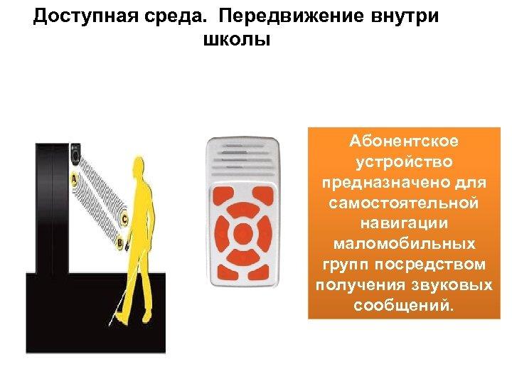 Доступная среда. Передвижение внутри школы Абонентское устройство предназначено для самостоятельной навигации маломобильных групп посредством