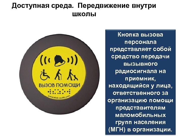 Доступная среда. Передвижение внутри школы Кнопка вызова персонала представляет собой средство передачи вызывного радиосигнала