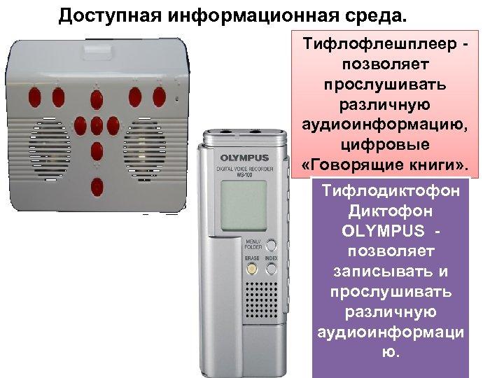 Доступная информационная среда. Тифлофлешплеер - позволяет прослушивать различную аудиоинформацию, цифровые «Говорящие книги» . Тифлодиктофон