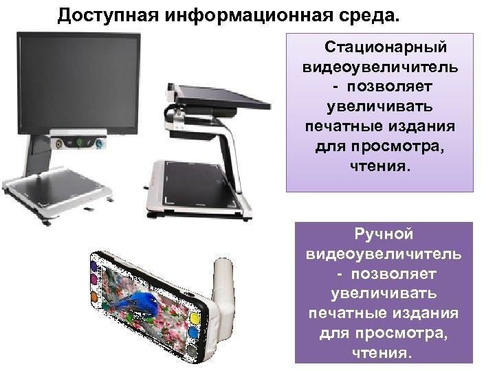 Доступная информационная среда. Стационарный видеоувеличитель - позволяет увеличивать печатные издания для просмотра, чтения. Ручной