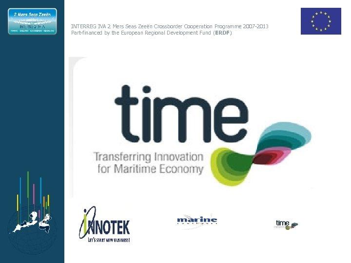 INTERREG IVA 2 Mers Seas Zeeën Crossborder Cooperation Programme 2007 -2013 Part-financed by the