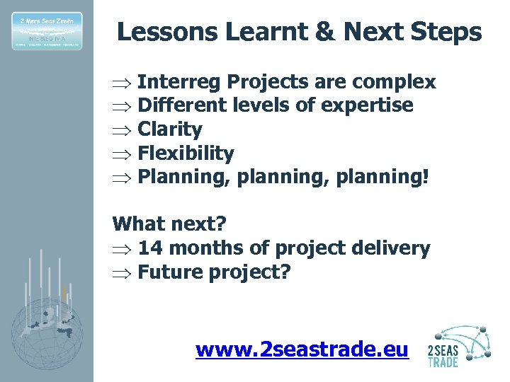 Lessons Learnt & Next Steps Þ Interreg Projects are complex Þ Different levels of