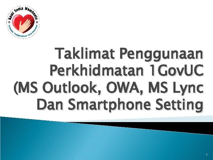 Taklimat Penggunaan Perkhidmatan 1 Gov. UC (MS Outlook, OWA, MS Lync Dan Smartphone Setting
