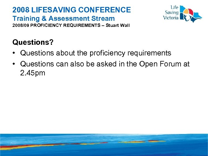 2008 LIFESAVING CONFERENCE Training & Assessment Stream 2008/09 PROFICIENCY REQUIREMENTS – Stuart Wall Questions?