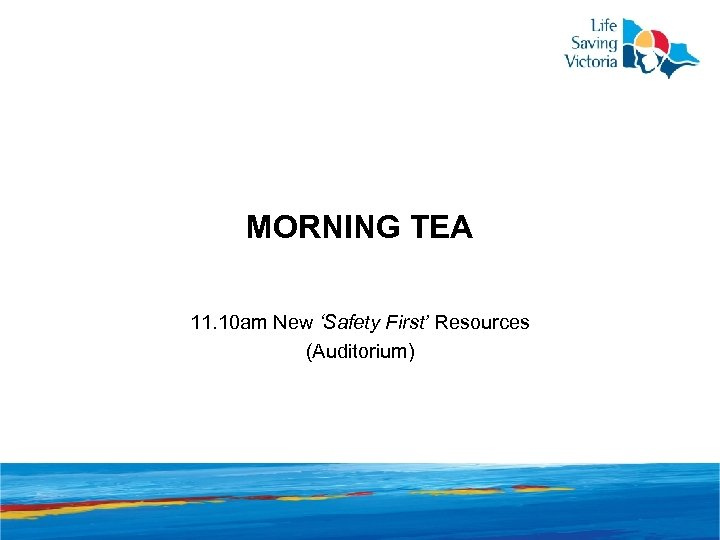 MORNING TEA 11. 10 am New 'Safety First' Resources (Auditorium)